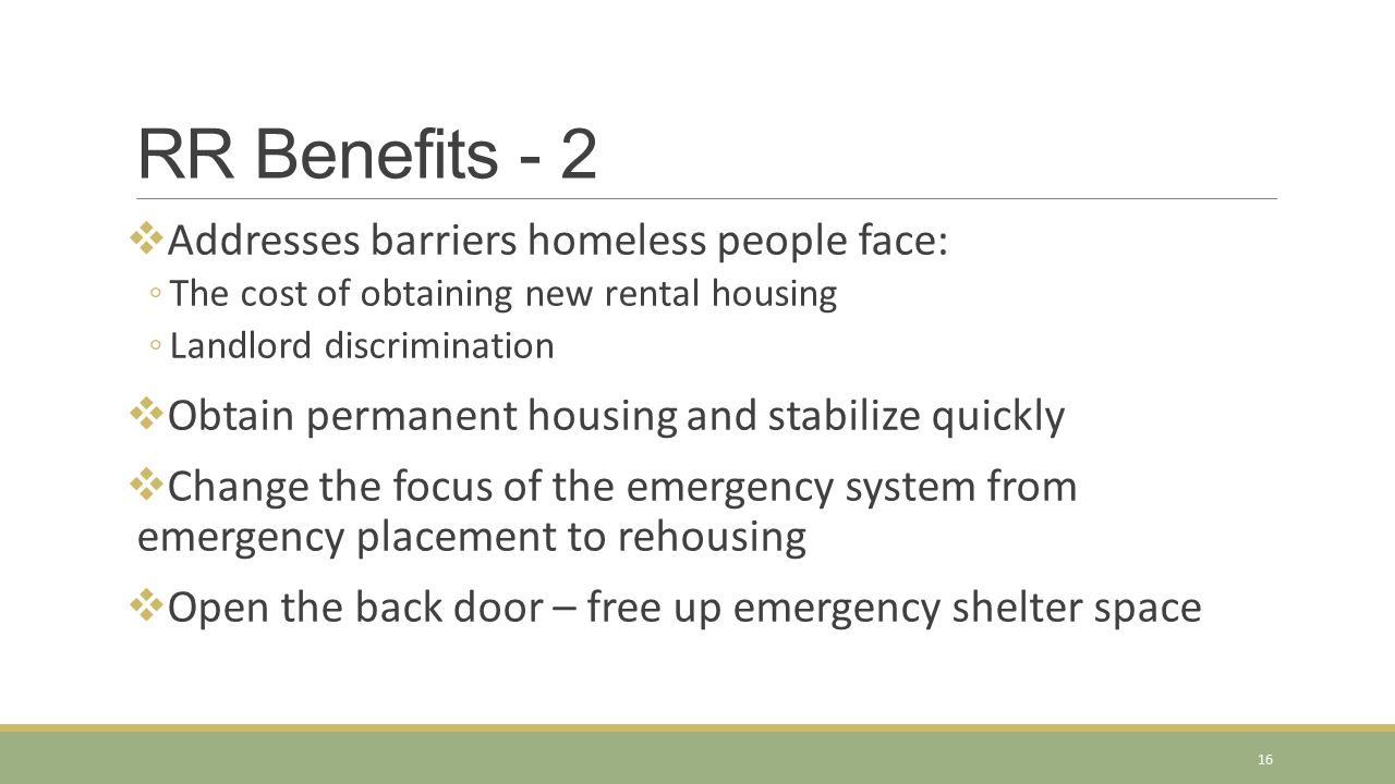 RR Benefits - 2  Addresses barriers homeless people face: ◦The cost of obtaining new rental housing ◦Landlord discrimination  Obtain permanent housi