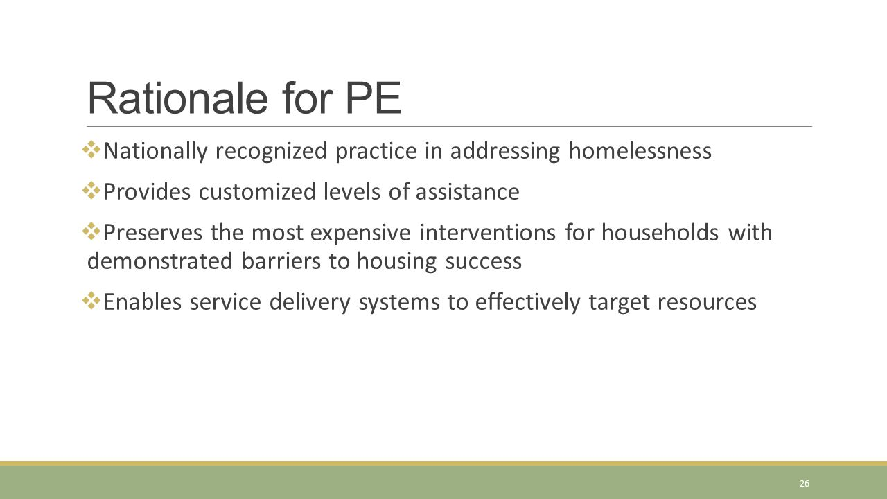 Nationally recognized practice in addressing homelessness  Provides customized levels of assistance  Preserves the most expensive interventions fo