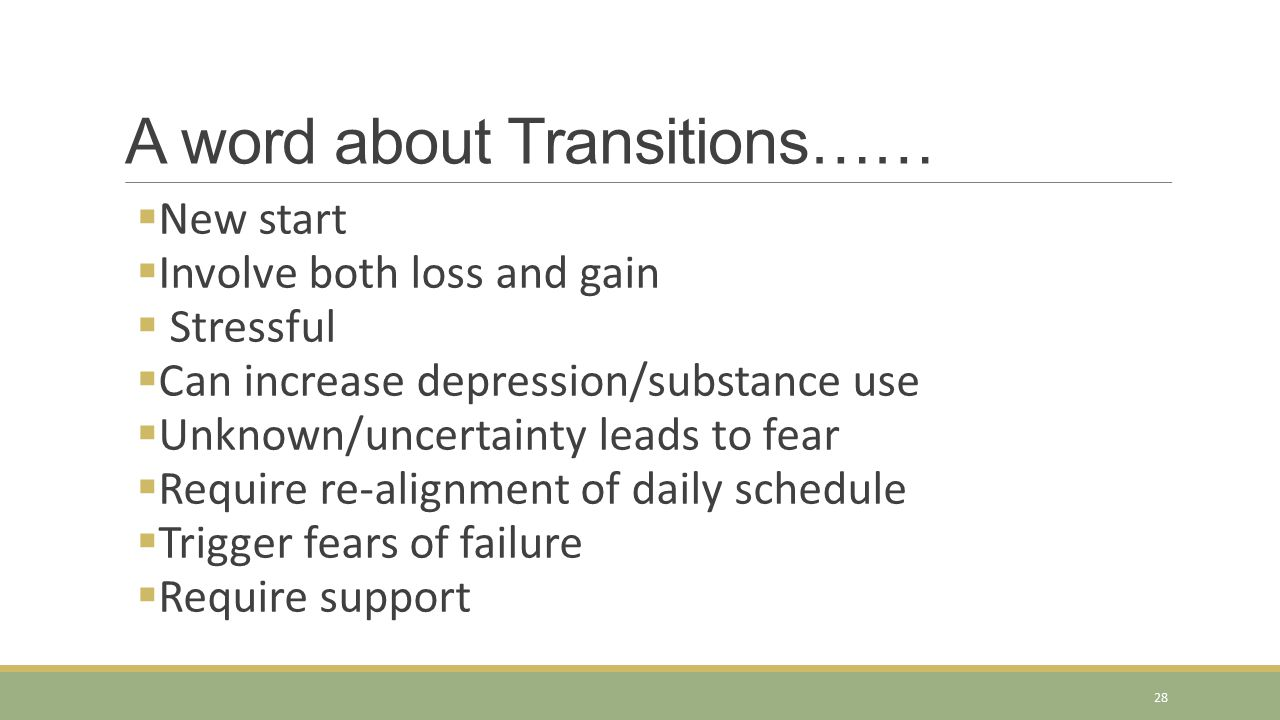 A word about Transitions……  New start  Involve both loss and gain  Stressful  Can increase depression/substance use  Unknown/uncertainty leads to