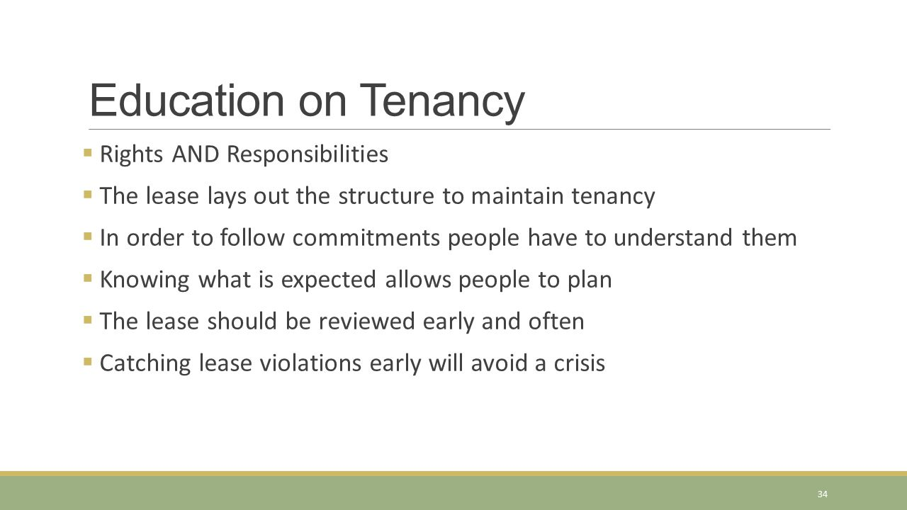Education on Tenancy  Rights AND Responsibilities  The lease lays out the structure to maintain tenancy  In order to follow commitments people have