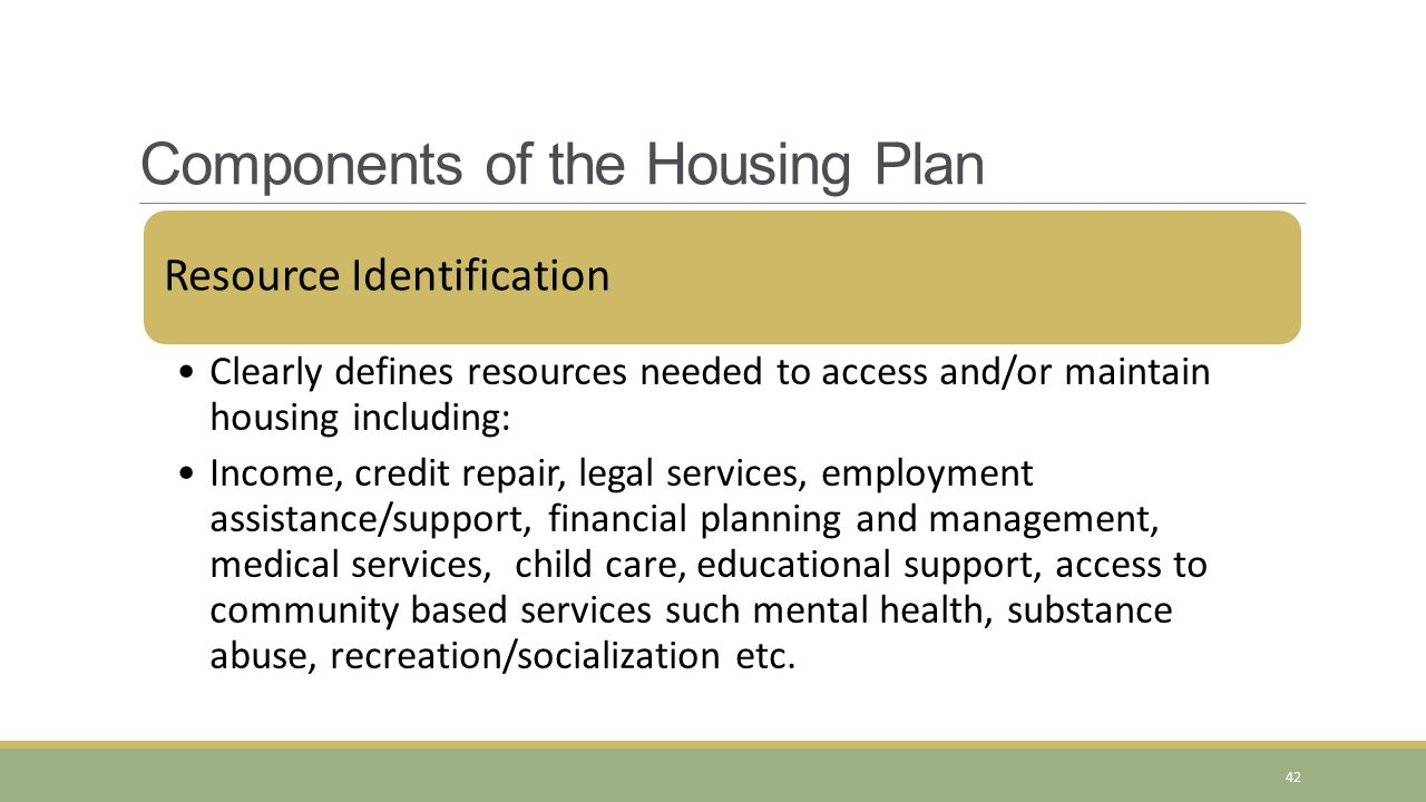 Resource Identification Clearly defines resources needed to access and/or maintain housing including: Income, credit repair, legal services, employmen