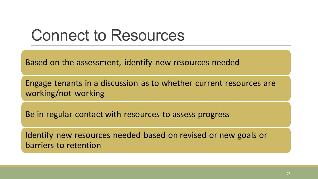 Connect to Resources Based on the assessment, identify new resources needed Engage tenants in a discussion as to whether current resources are working
