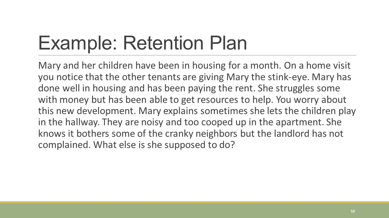 Example: Retention Plan Mary and her children have been in housing for a month. On a home visit you notice that the other tenants are giving Mary the