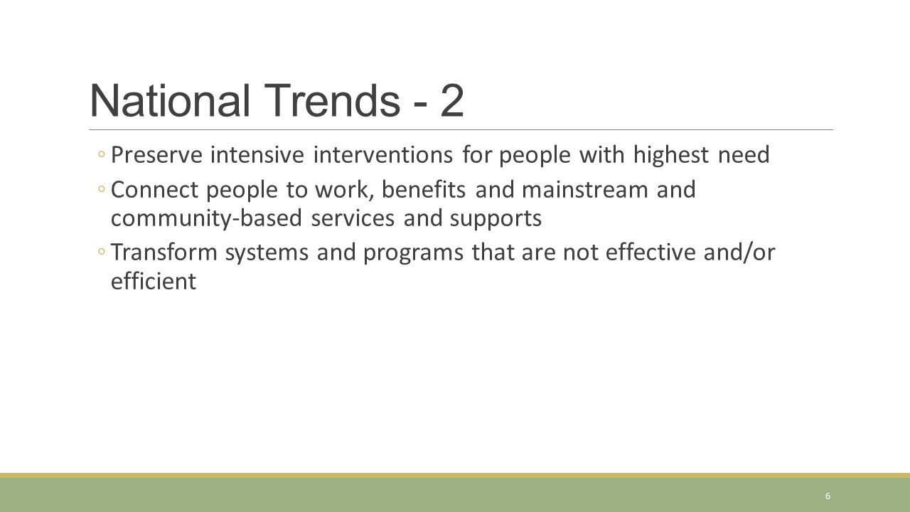 National Trends - 2 ◦Preserve intensive interventions for people with highest need ◦Connect people to work, benefits and mainstream and community-base