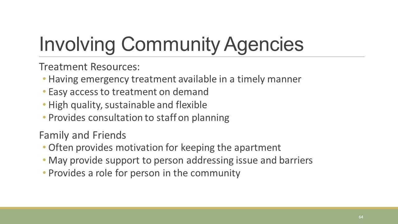 Involving Community Agencies Treatment Resources: Having emergency treatment available in a timely manner Easy access to treatment on demand High qual