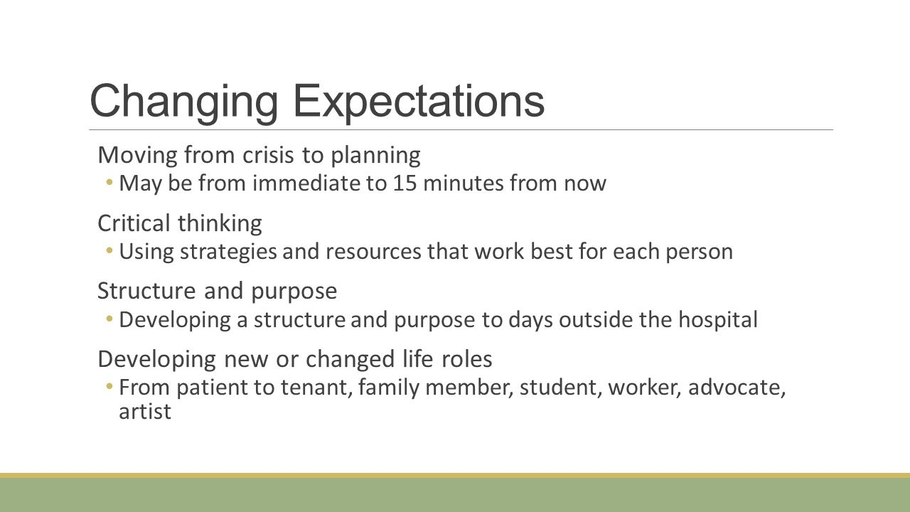 Changing Expectations Moving from crisis to planning May be from immediate to 15 minutes from now Critical thinking Using strategies and resources tha