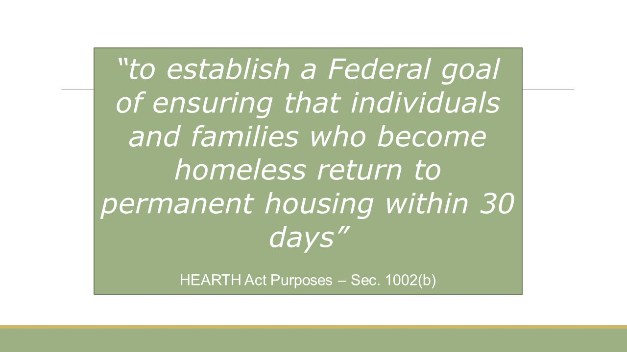 """to establish a Federal goal of ensuring that individuals and families who become homeless return to permanent housing within 30 days"" HEARTH Act Purp"