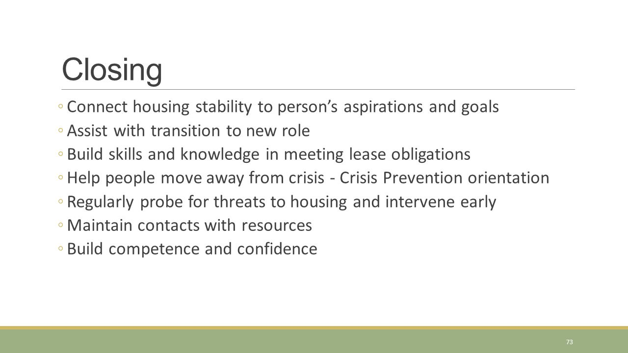 Closing ◦Connect housing stability to person's aspirations and goals ◦Assist with transition to new role ◦Build skills and knowledge in meeting lease