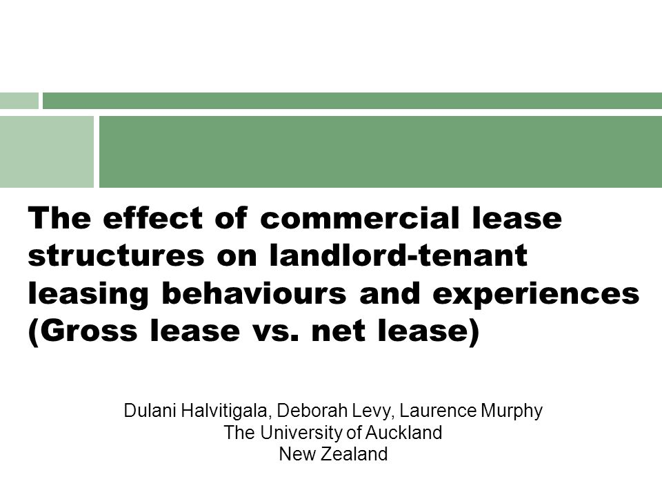 Commercial property lease structures  Commercial leases  Should be responsive to the requirements of both landlords & tenants (Jaffe and Yang, 1997)  Landlords' and tenants' different lease objectives can cause tension in the operation of leases (Crosby et al., 2006)  Landlords attempt to enforce strongly pro-landlord lease forms by being inflexible towards tenant requirements (Crosby et al., 2006; Crosby et al., 2003; Dunn, 2003; Lizieri et al., 1997; Saltz, 1990)  Importance of in-depth understanding of commercial leases  Diversity of lease structures in the market (Parker and Robinson, 2000)  Different leases shift the risks and opportunities between the landlord & tenant (Rowland, 2000)