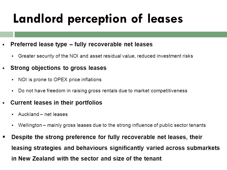 Landlord perception of leases  Preferred lease type – fully recoverable net leases  Greater security of the NOI and asset residual value, reduced investment risks  Strong objections to gross leases  NOI is prone to OPEX price inflations  Do not have freedom in raising gross rentals due to market competitiveness  Current leases in their portfolios  Auckland – net leases  Wellington – mainly gross leases due to the strong influence of public sector tenants  Despite the strong preference for fully recoverable net leases, their leasing strategies and behaviours significantly varied across submarkets in New Zealand with the sector and size of the tenant