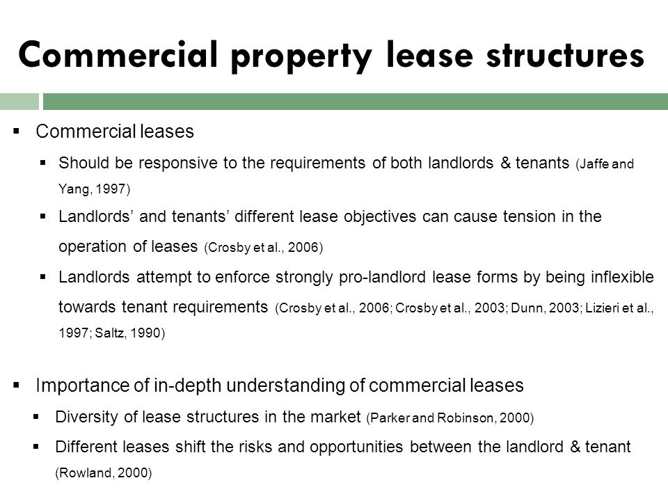 Related commercial leasing literature  Largely focused on financial characteristics of leases and the effect of various lease covenants on investment returns (Adair et al., 1994; Hamilton et al., 2006; Turner and Thomas, 2001a, Turner and Thomas, 2001b)  Evaluation of alternative lease structures are dominated by financial-qualitative aspects of leases (Metawa, 1995)  Behaviour of market participants determines the nature of property market operations (Daly et al., 2003; Diaz III, 2000; Diaz III, 1999; Hardin III, 1999; Levy and Henry, 2003)  The application of behavioural interpretations in property literature is limited to property valuation issues (Leishman and Watkins, 2004; Roberts and Henneberry, 2007)  Little attention is given to understanding the impact of different lease forms on the behaviours and experiences of key market agents in leasing
