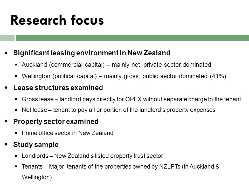 Research methodology – Landlords  Survey sample – NZ Listed Property Trusts  Total portfolio value – NZ$7.377 billion, Market capitalization – NZ$3.6 billion  Data collection method – in-depth interviews  Interview participants – 6 portfolio managers attached to the top 3 NZLPTs IntervieweeJob Title Value of the portfolio managed ($m) Total NLA managed (m 2 ) Type of office properties owned 1National Commercial Portfolio Manager 856.17170,968Prime quality 2Wellington Portfolio Manager817.45146,046Prime 3Auckland Portfolio Manager751.50106,889Prime 4General Manager390.00117,810Prime + Secondary 5National Asset Manager540.44144,028Prime + Secondary 6Asset Manager650.13190,598Mainly Prime