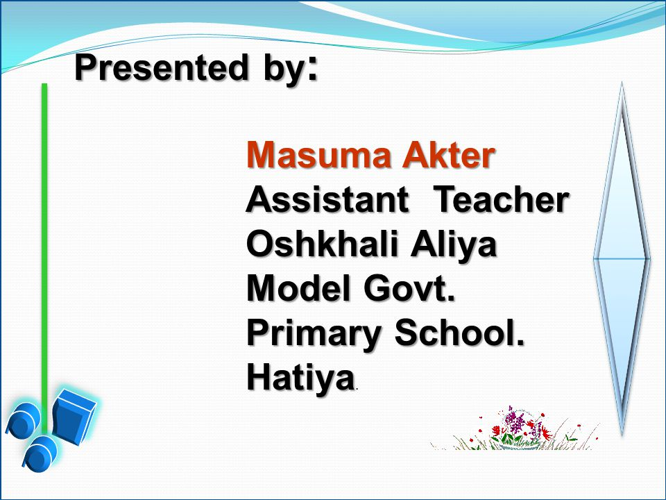 Presented by : Masuma Akter Assistant Teacher Oshkhali Aliya Model Govt.
