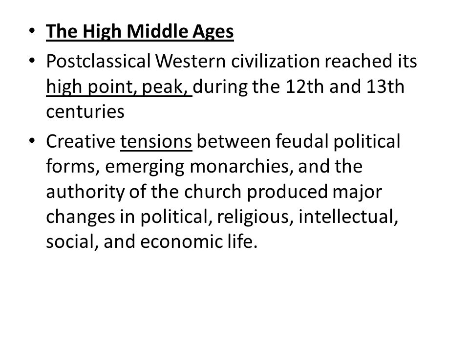 The High Middle Ages Postclassical Western civilization reached its high point, peak, during the 12th and 13th centuries Creative tensions between feudal political forms, emerging monarchies, and the authority of the church produced major changes in political, religious, intellectual, social, and economic life.