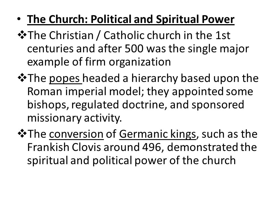 The Church: Political and Spiritual Power  The Christian / Catholic church in the 1st centuries and after 500 was the single major example of firm organization  The popes headed a hierarchy based upon the Roman imperial model; they appointed some bishops, regulated doctrine, and sponsored missionary activity.