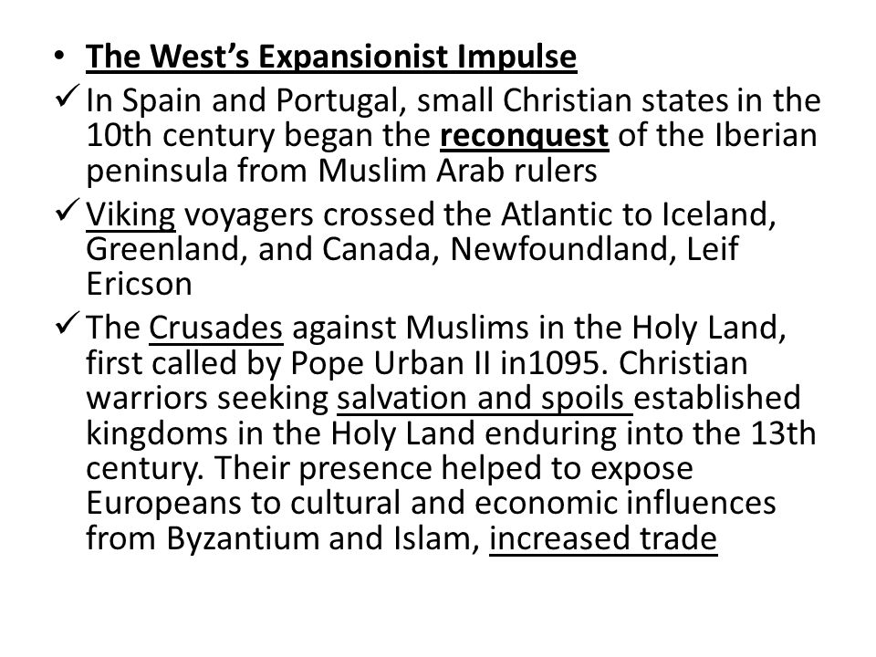 The West's Expansionist Impulse In Spain and Portugal, small Christian states in the 10th century began the reconquest of the Iberian peninsula from Muslim Arab rulers Viking voyagers crossed the Atlantic to Iceland, Greenland, and Canada, Newfoundland, Leif Ericson The Crusades against Muslims in the Holy Land, first called by Pope Urban II in1095.