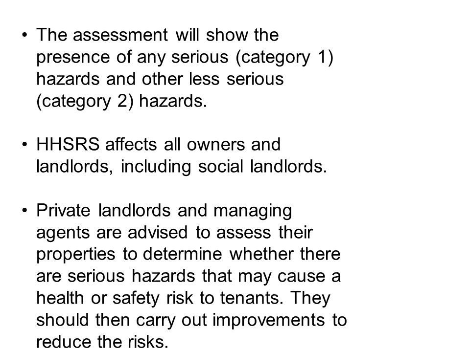 The assessment will show the presence of any serious (category 1) hazards and other less serious (category 2) hazards. HHSRS affects all owners and la
