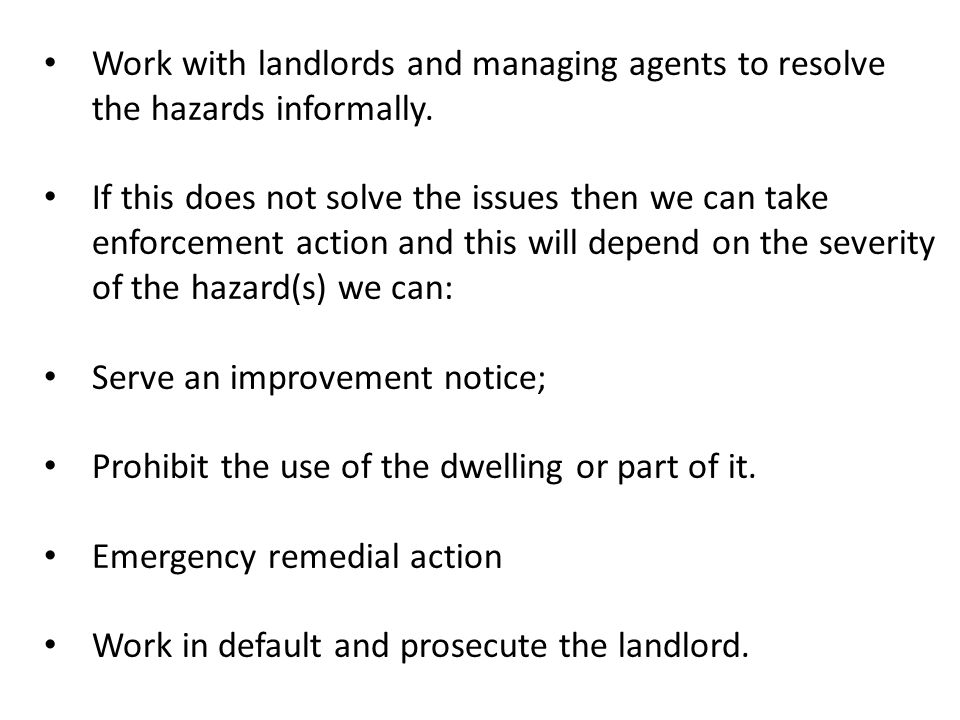 Work with landlords and managing agents to resolve the hazards informally. If this does not solve the issues then we can take enforcement action and t
