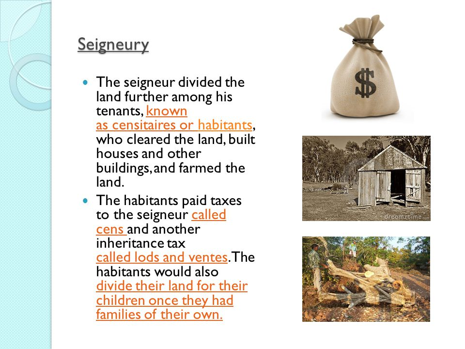 Seigneury The seigneur divided the land further among his tenants, known as censitaires or habitants, who cleared the land, built houses and other buildings, and farmed the land.habitants The habitants paid taxes to the seigneur called cens and another inheritance tax called lods and ventes.