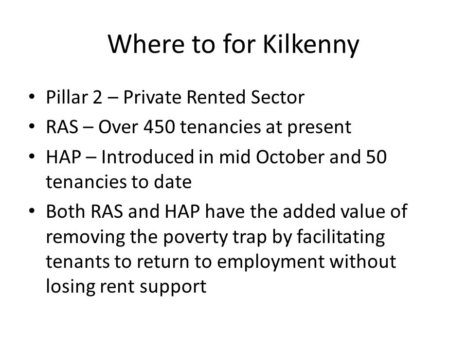 Where to for Kilkenny Pillar 2 – Private Rented Sector RAS – Over 450 tenancies at present HAP – Introduced in mid October and 50 tenancies to date Both RAS and HAP have the added value of removing the poverty trap by facilitating tenants to return to employment without losing rent support