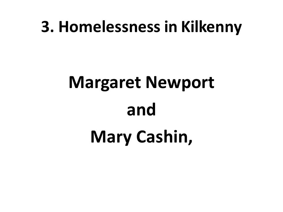 3. Homelessness in Kilkenny Margaret Newport and Mary Cashin,