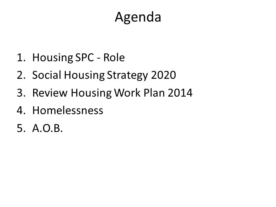 Agenda 1.Housing SPC - Role 2.Social Housing Strategy 2020 3.Review Housing Work Plan 2014 4.Homelessness 5.A.O.B.