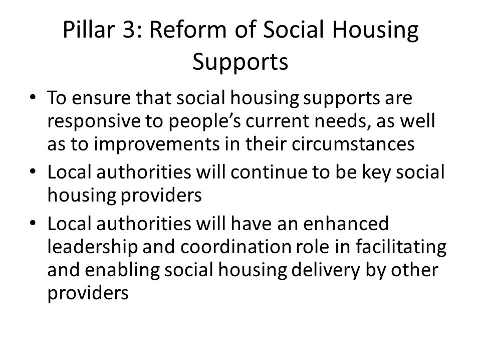 Pillar 3: Reform of Social Housing Supports To ensure that social housing supports are responsive to people's current needs, as well as to improvements in their circumstances Local authorities will continue to be key social housing providers Local authorities will have an enhanced leadership and coordination role in facilitating and enabling social housing delivery by other providers