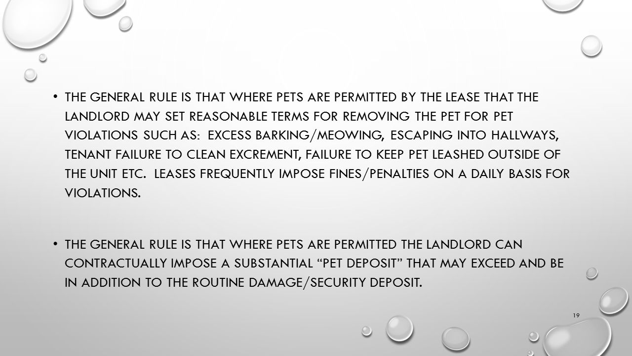 THE GENERAL RULE IS THAT WHERE PETS ARE PERMITTED BY THE LEASE THAT THE LANDLORD MAY SET REASONABLE TERMS FOR REMOVING THE PET FOR PET VIOLATIONS SUCH AS: EXCESS BARKING/MEOWING, ESCAPING INTO HALLWAYS, TENANT FAILURE TO CLEAN EXCREMENT, FAILURE TO KEEP PET LEASHED OUTSIDE OF THE UNIT ETC.