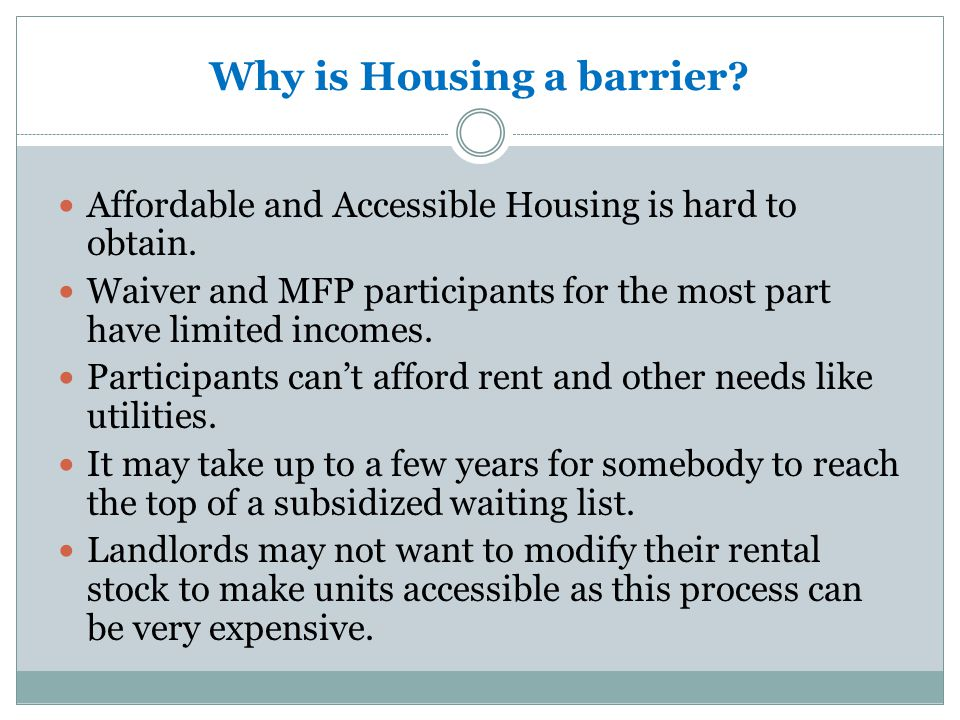 Conducting Housing Assessment Housing-based assessments focus on:  Housing-specific knowledge, skills and resources needed to choose, attain and maintain housing  Tenant selection and housing retention barriers  Personal criteria for housing (people, place, activities and resources directly related to housing success and satisfaction)  Issues and needs related to disability, health condition and age (older adults) are considered in terms of possible impact on housing support needs