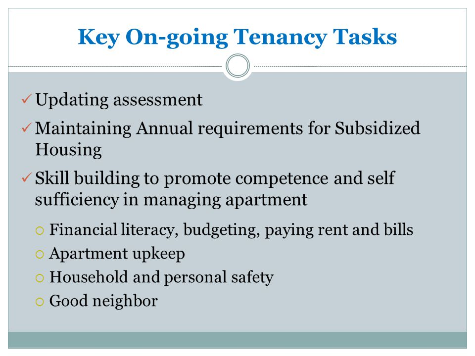 Key Move-in Tasks Update Housing Assessment to address the key tasks Continued education on tenancy rights, responsibilities and lease requirements Assistance with obtaining security deposits, securing furniture and other household items Assisting to set up telephone and utilities