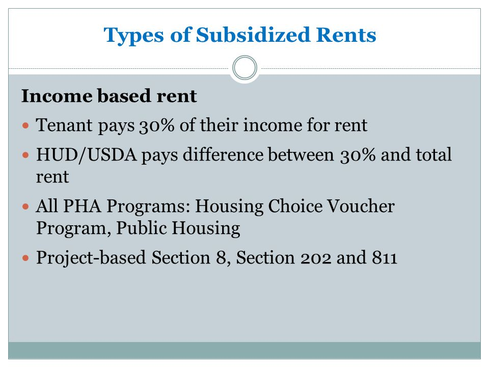 What are the types of Subsidized Housing Section 8 Housing Choice Voucher Public Housing Project Based Section 8 Housing Low Income Housing Tax Credit Units (LIHTC) Veterans Affairs Supportive Housing (VASH) 811 Project Based Rental Assistance Program (811 PRA): Section 202 Section 521 Housing
