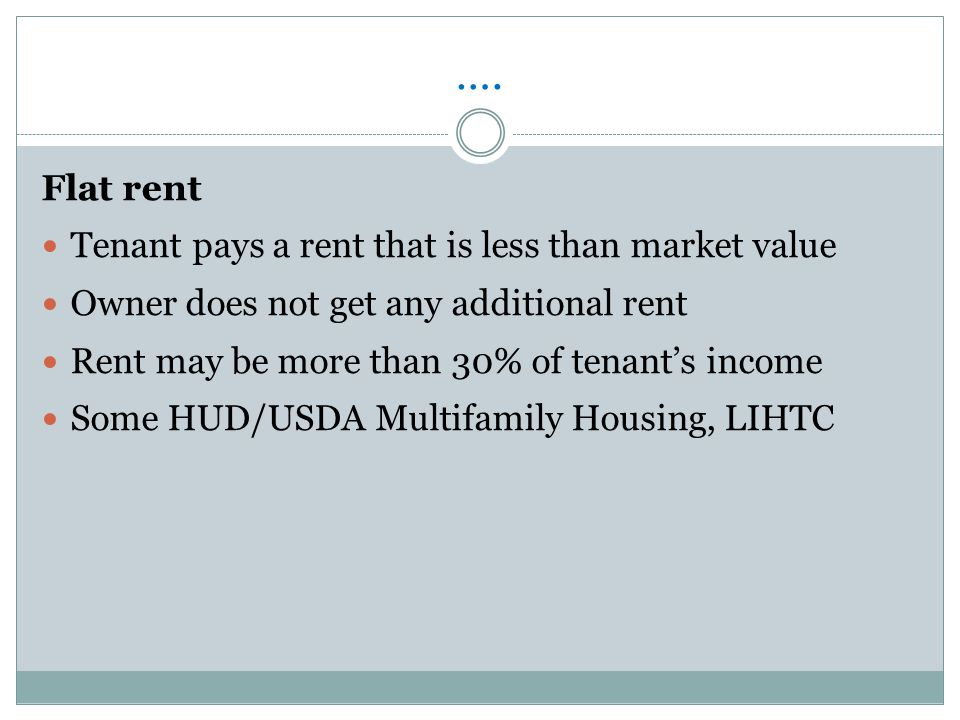 Types of Subsidized Rents Income based rent Tenant pays 30% of their income for rent HUD/USDA pays difference between 30% and total rent All PHA Programs: Housing Choice Voucher Program, Public Housing Project-based Section 8, Section 202 and 811