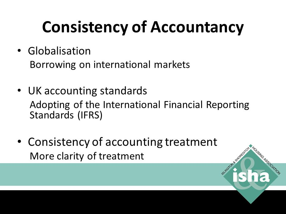 Consistency of Accountancy Globalisation Borrowing on international markets UK accounting standards Adopting of the International Financial Reporting Standards (IFRS) Consistency of accounting treatment More clarity of treatment Better comparability 11