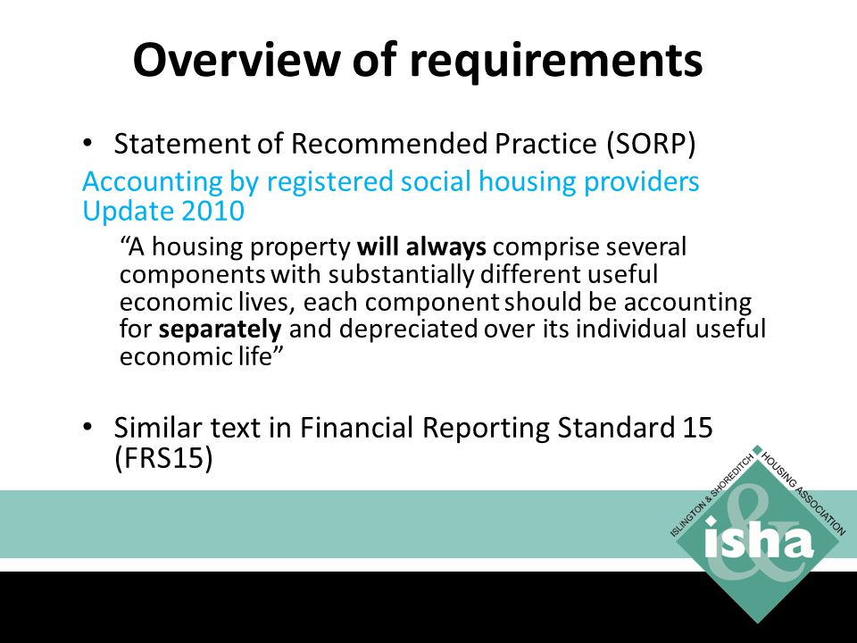 Overview of requirements Statement of Recommended Practice (SORP) Accounting by registered social housing providers Update 2010 A housing property will always comprise several components with substantially different useful economic lives, each component should be accounting for separately and depreciated over its individual useful economic life Similar text in Financial Reporting Standard 15 (FRS15) 13