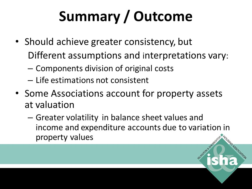 Summary / Outcome Should achieve greater consistency, but Different assumptions and i nterpretations vary : – Components division of original costs – Life estimations not consistent Some Associations account for property assets at valuation – Greater volatility in balance sheet values and income and expenditure accounts due to variation in property values 28