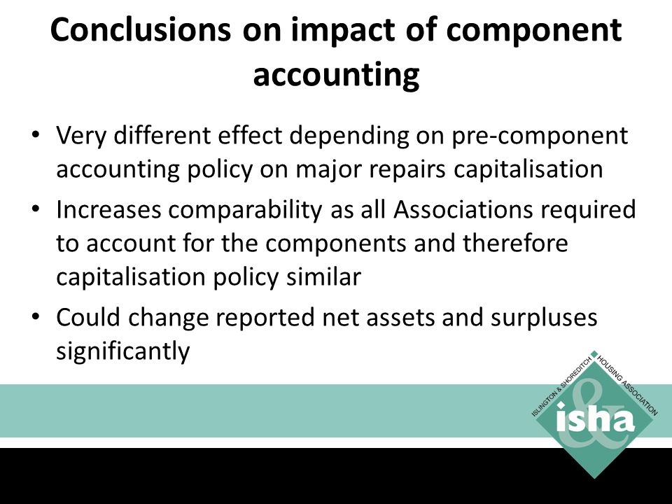 Conclusions on impact of component accounting Very different effect depending on pre-component accounting policy on major repairs capitalisation Increases comparability as all Associations required to account for the components and therefore capitalisation policy similar Could change reported net assets and surpluses significantly 29