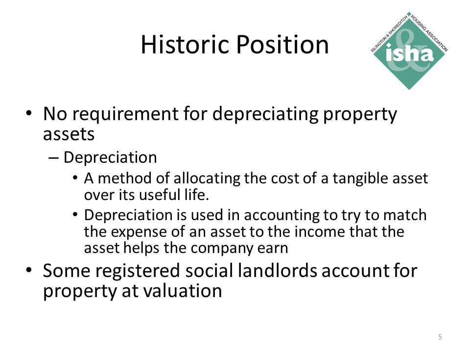 Historic Position No requirement for depreciating property assets – Depreciation A method of allocating the cost of a tangible asset over its useful life.