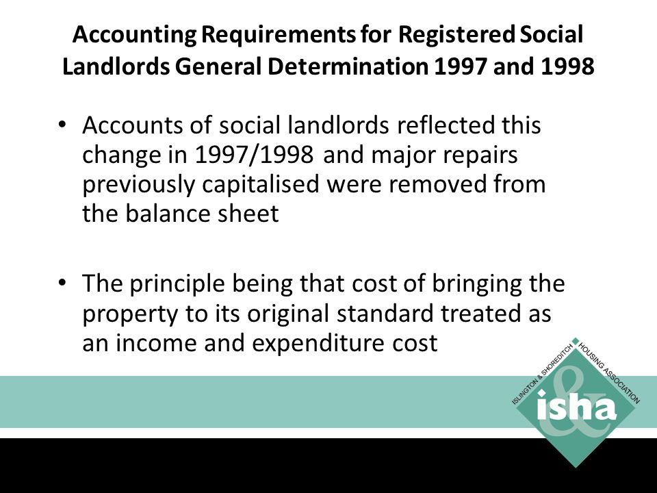 Accounts of social landlords reflected this change in 1997/1998 and major repairs previously capitalised were removed from the balance sheet The principle being that cost of bringing the property to its original standard treated as an income and expenditure cost 7