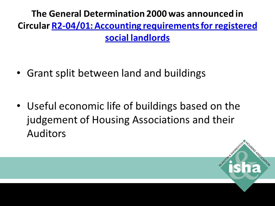 The General Determination 2000 was announced in Circular R2-04/01: Accounting requirements for registered social landlordsR2-04/01: Accounting requirements for registered social landlords Grant split between land and buildings Useful economic life of buildings based on the judgement of Housing Associations and their Auditors 9