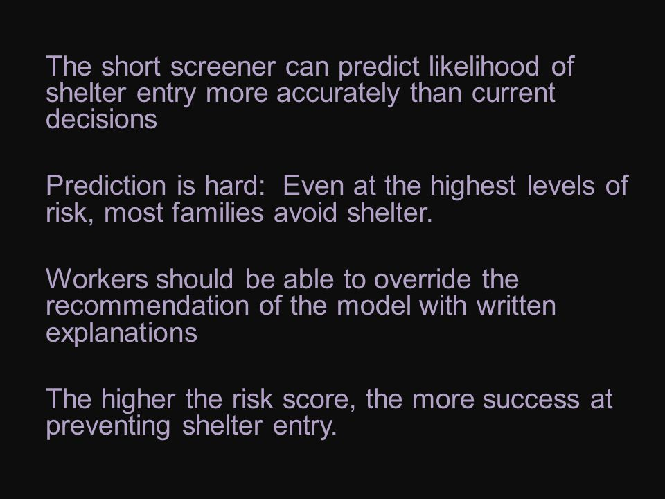 The short screener can predict likelihood of shelter entry more accurately than current decisions Prediction is hard: Even at the highest levels of risk, most families avoid shelter.