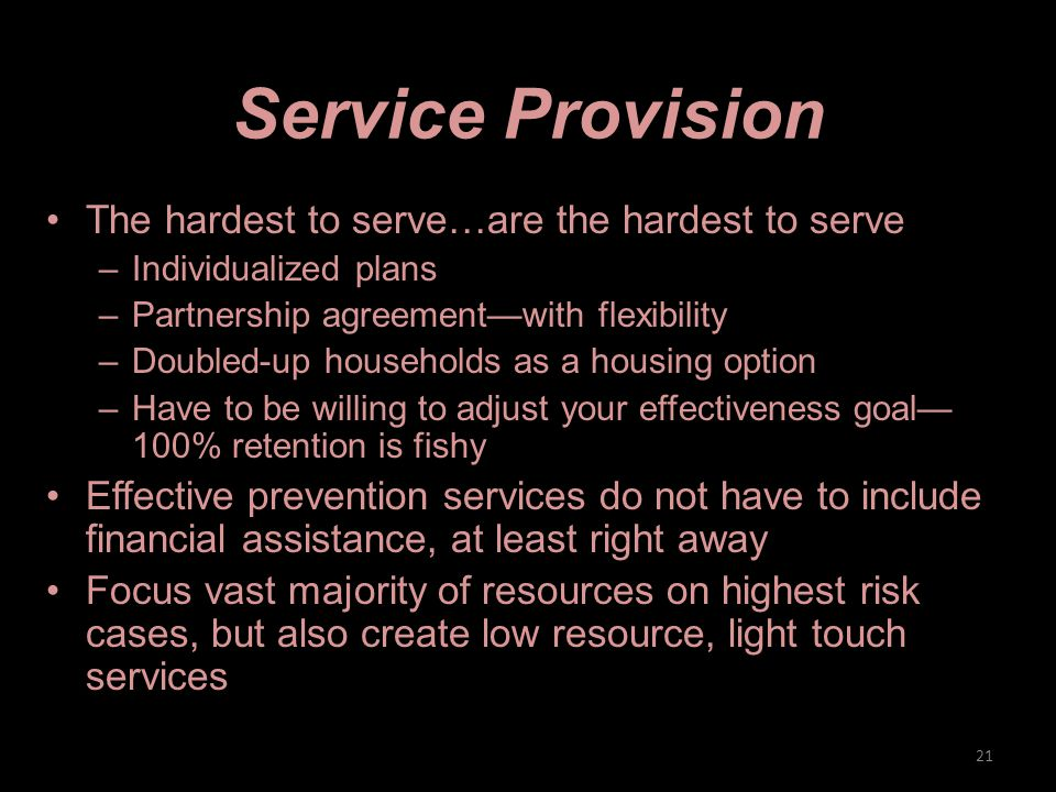 Service Provision The hardest to serve…are the hardest to serve –Individualized plans –Partnership agreement—with flexibility –Doubled-up households as a housing option –Have to be willing to adjust your effectiveness goal— 100% retention is fishy Effective prevention services do not have to include financial assistance, at least right away Focus vast majority of resources on highest risk cases, but also create low resource, light touch services 21