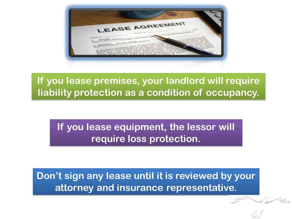 If you lease premises, your landlord will require liability protection as a condition of occupancy.