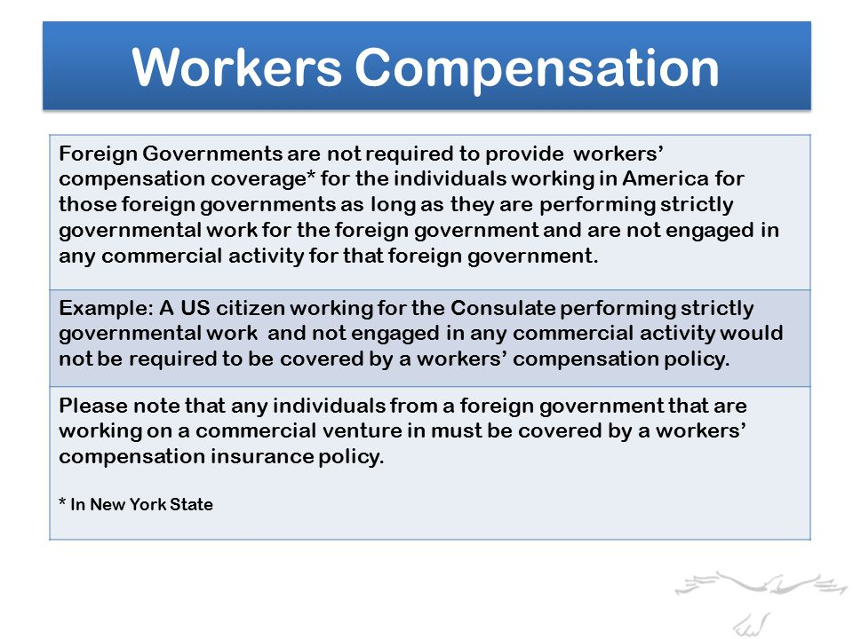 Workers Compensation Foreign Governments are not required to provide workers' compensation coverage* for the individuals working in America for those foreign governments as long as they are performing strictly governmental work for the foreign government and are not engaged in any commercial activity for that foreign government.
