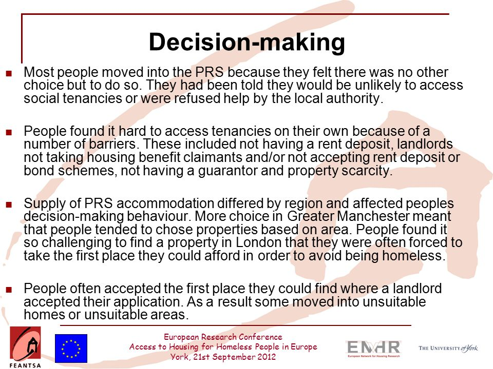 European Research Conference Access to Housing for Homeless People in Europe York, 21st September 2012 Decision-making Most people moved into the PRS because they felt there was no other choice but to do so.