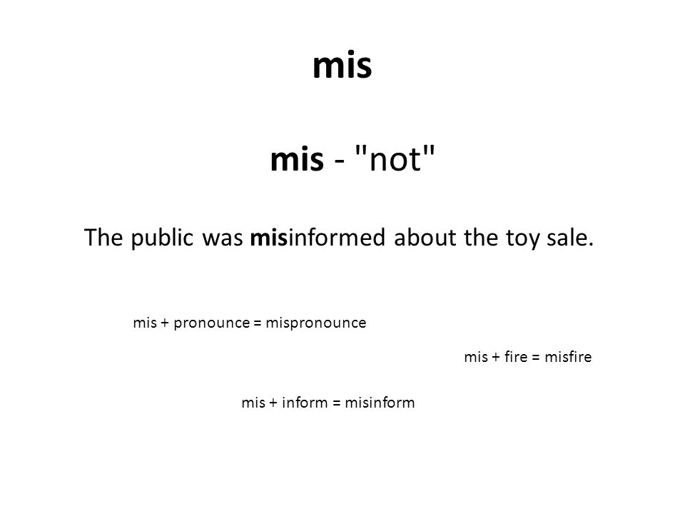 mis mis - not mis + inform = misinform The public was misinformed about the toy sale.