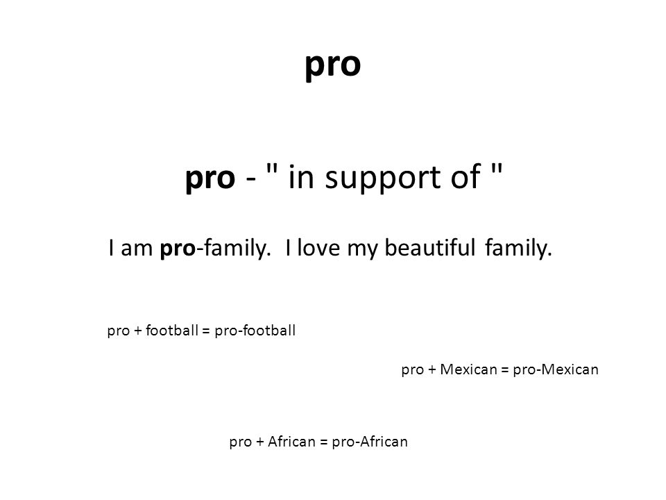 pro pro - in support of pro + African = pro-African pro + Mexican = pro-Mexican pro + football = pro-football I am pro-family.