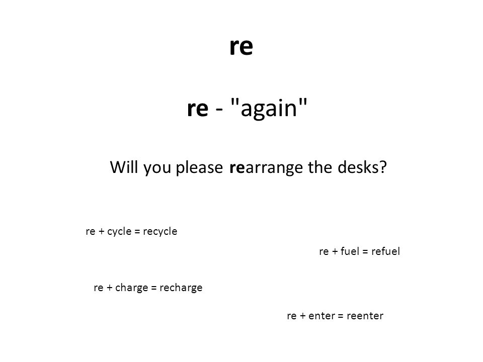 re re - again re + charge = recharge Will you please rearrange the desks.