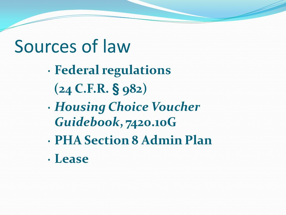 Sources of law Federal regulations (24 C.F.R. § 982) Housing Choice Voucher Guidebook, 7420.10G PHA Section 8 Admin Plan Lease