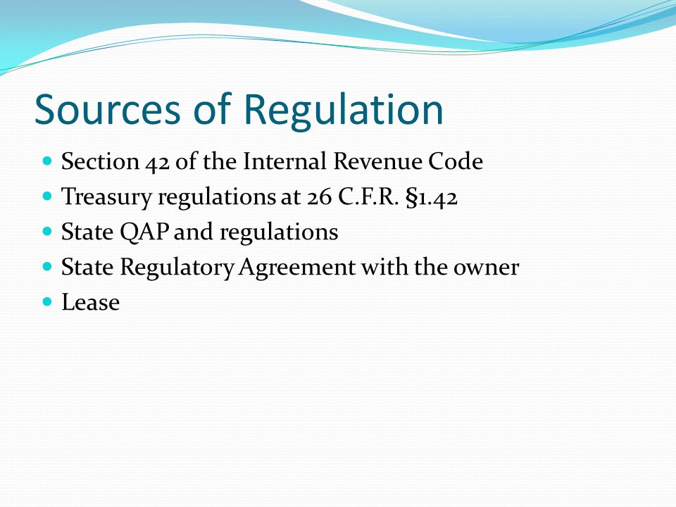 Sources of Regulation Section 42 of the Internal Revenue Code Treasury regulations at 26 C.F.R. §1.42 State QAP and regulations State Regulatory Agree