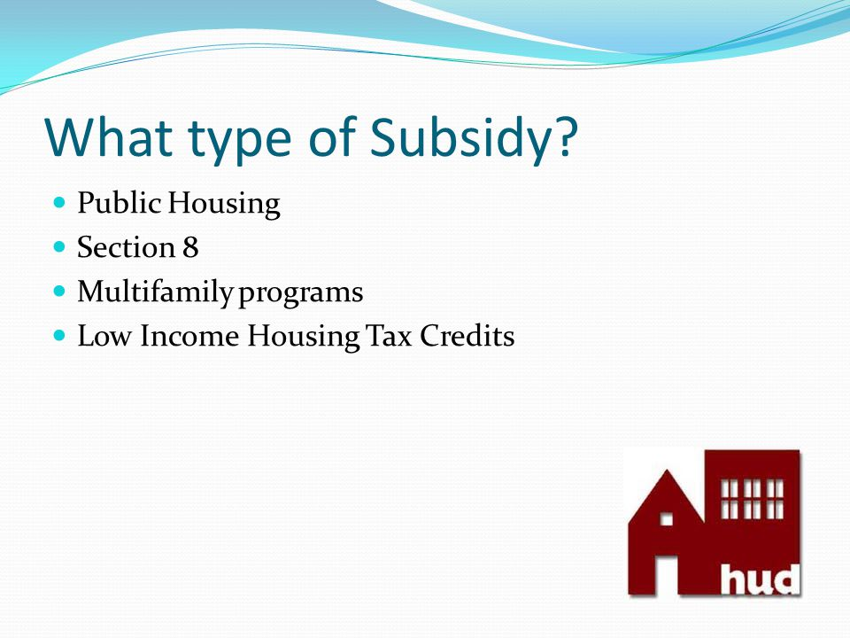 What type of Subsidy? Public Housing Section 8 Multifamily programs Low Income Housing Tax Credits